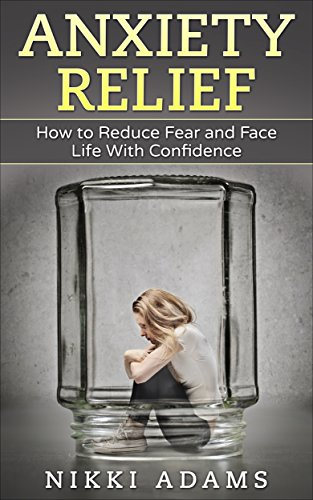 Anxiety Relief How to Reduce Fear and Face Life With Confidence (Shyness, Stress, Anxiety, Panic, Build Confidence)