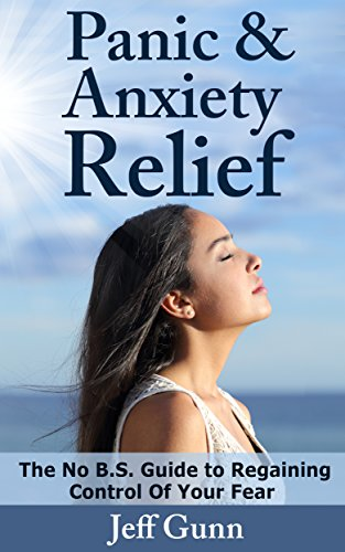 Panic and Anxiety Relief The No B.S. Guide to Regaining Control of Your Fear