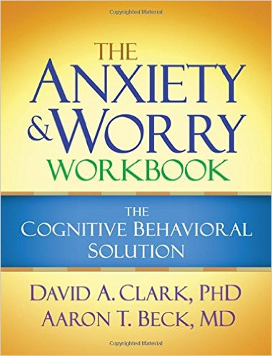The Anxiety and Worry Workbook The Cognitive Behavioural Solution by David A. Clark