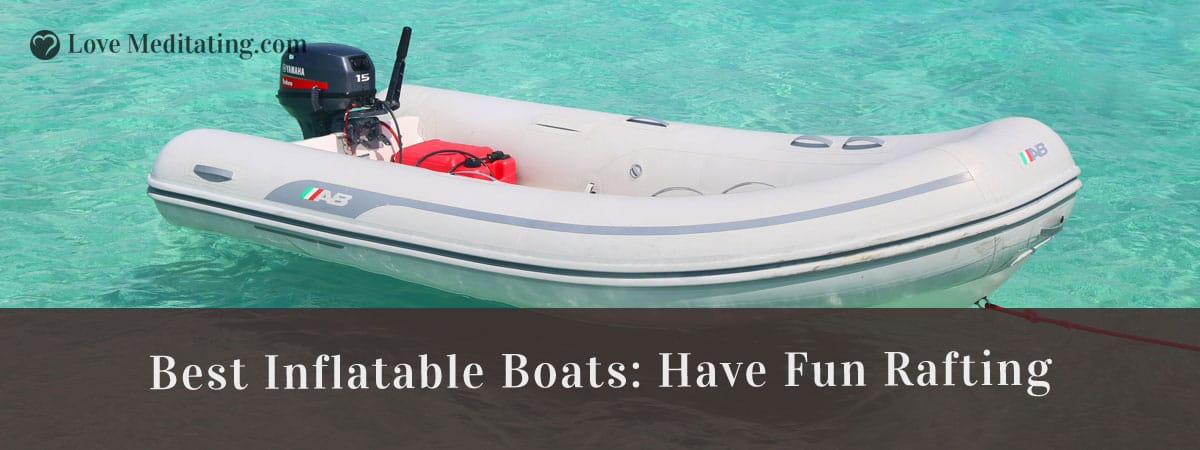 Best Inflatable Boats Reviews in 2018 – Have Fun Rafting