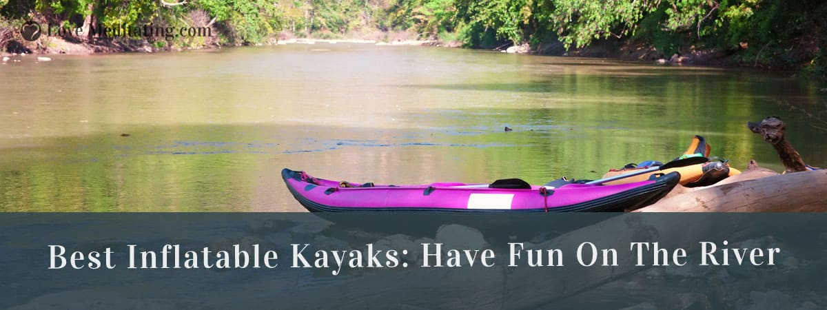 Best Inflatable Kayaks Reviews in 2018 – Have Fun on the River